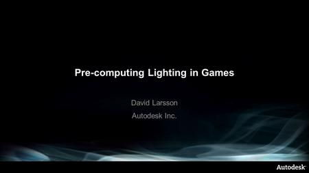 Pre-computing Lighting in Games David Larsson Autodesk Inc.