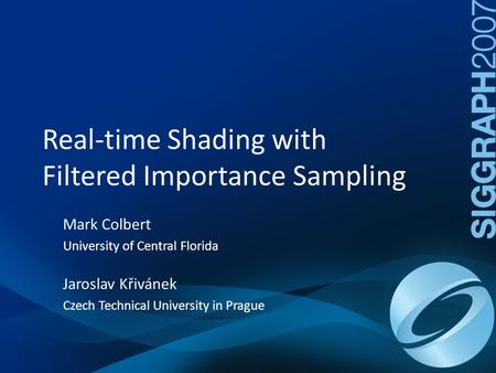 Real-time Shading with Filtered Importance Sampling Mark Colbert University of Central Florida Jaroslav Křivánek Czech Technical University in Prague.