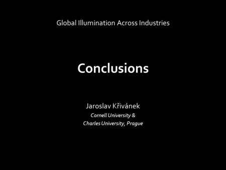 Conclusions Jaroslav Křivánek Cornell University & Charles University, Prague Global Illumination Across Industries.