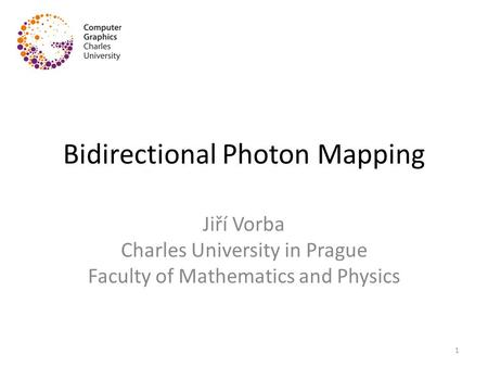 Bidirectional Photon Mapping Jiří Vorba Charles University in Prague Faculty of Mathematics and Physics 1.
