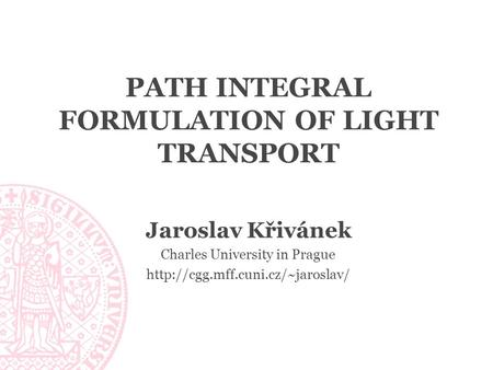 PATH INTEGRAL FORMULATION OF LIGHT TRANSPORT Jaroslav Křivánek Charles University in Prague