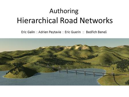 Authoring Hierarchical Road Networks Eric Galin :: Adrien Peytavie :: Eric Guerin :: Bedřich Beneš.