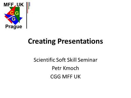 Creating Presentations Scientific Soft Skill Seminar Petr Kmoch CGG MFF UK.