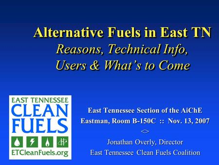 Alternative Fuels in East TN Reasons, Technical Info, Users & What's to Come East Tennessee Section of the AiChE Eastman, Room B-150C :: Nov. 13, 2007.