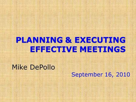 PLANNING & EXECUTING EFFECTIVE MEETINGS Mike DePollo September 16, 2010 1.