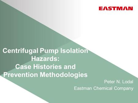 Centrifugal Pump Isolation Hazards: Case Histories and Prevention Methodologies Peter N. Lodal Eastman Chemical Company.