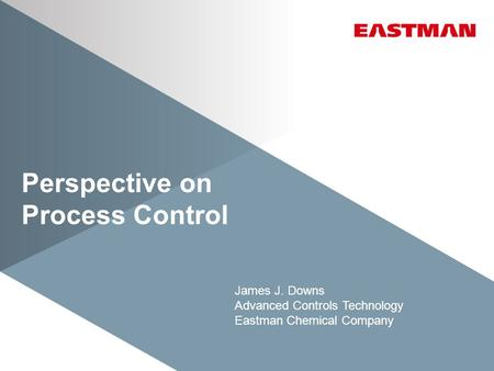 Perspective on Process Control James J. Downs Advanced Controls Technology Eastman Chemical Company.