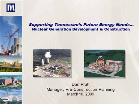 Supporting Tennessee's Future Energy Needs… Nuclear Generation Development & Construction Dan Pratt Manager, Pre-Construction Planning March 10, 2009.