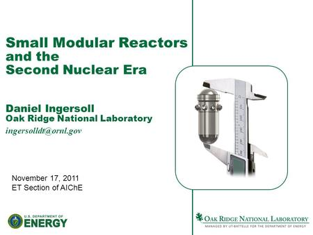 Small Modular Reactors and the Second Nuclear Era Daniel Ingersoll Oak Ridge National Laboratory November 17, 2011 ET Section of AIChE.