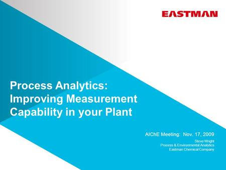 Process Analytics: Improving Measurement Capability in your Plant AIChE Meeting: Nov. 17, 2009 Steve Wright Process & Environmental Analytics Eastman Chemical.