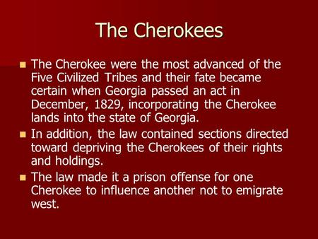 The Cherokees The Cherokee were the most advanced of the Five Civilized Tribes and their fate became certain when Georgia passed an act in December, 1829,