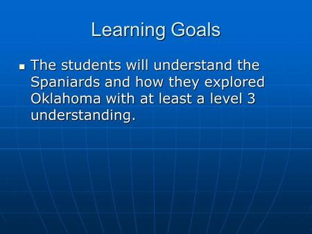 Learning Goals The students will understand the Spaniards and how they explored Oklahoma with at least a level 3 understanding. The students will understand.