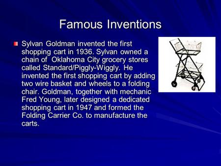 Famous Inventions Sylvan Goldman invented the first shopping cart in 1936. Sylvan owned a chain of Oklahoma City grocery stores called Standard/Piggly-Wiggly.