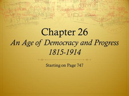 Chapter 26 An Age of Democracy and Progress 1815-1914 Starting on Page 747.
