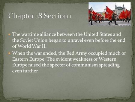 The wartime alliance between the United States and the Soviet Union began to unravel even before the end of World War II. When the war ended, the Red Army.