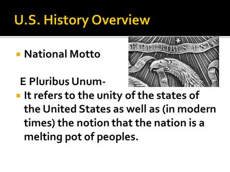  National Motto E Pluribus Unum-  It refers to the unity of the states of the United States as well as (in modern times) the notion that the nation is.