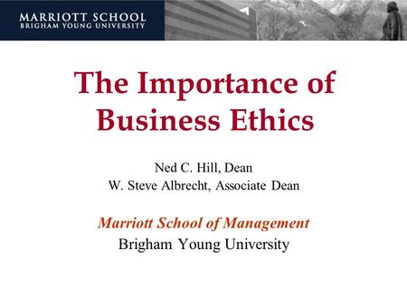 The Importance of Business Ethics Ned C. Hill, Dean W. Steve Albrecht, Associate Dean Marriott School of Management Brigham Young University.