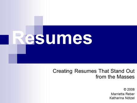 Resumes Creating Resumes That Stand Out from the Masses © 2008 Marrietta Reber Katharina Nötzel.