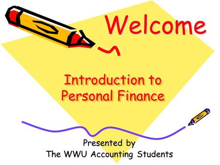 Introduction to Personal Finance Presented by The WWU Accounting Students Welcome.
