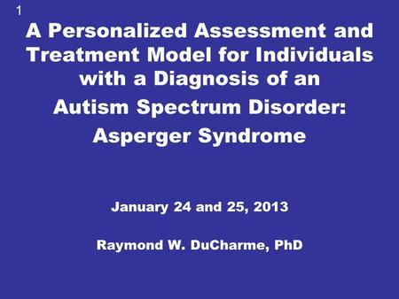 A Personalized Assessment and Treatment Model for Individuals with a Diagnosis of an Autism Spectrum Disorder: Asperger Syndrome January 24 and 25, 2013.