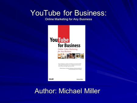 YouTube for Business: Online Marketing for Any Business Author: Michael Miller.