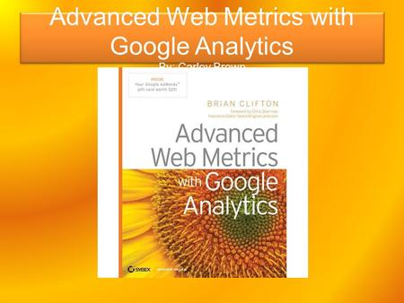 Advanced Web Metrics with Google Analytics By: Carley Brown.