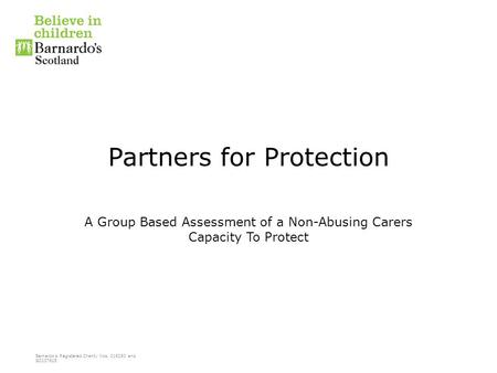 Barnardo's Registered Charity Nos. 216250 and SC037605 Partners for Protection A Group Based Assessment of a Non-Abusing Carers Capacity To Protect.