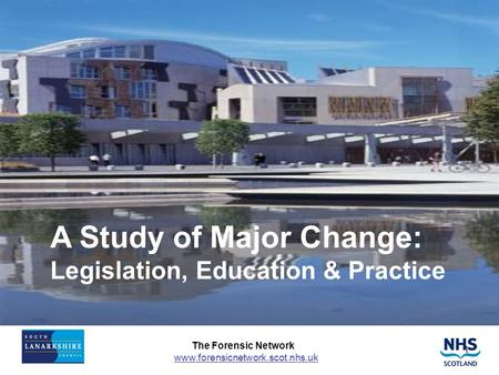 The Forensic Network www.forensicnetwork.scot.nhs.uk 1 A Study of Major Change: Legislation, Education & Practice.