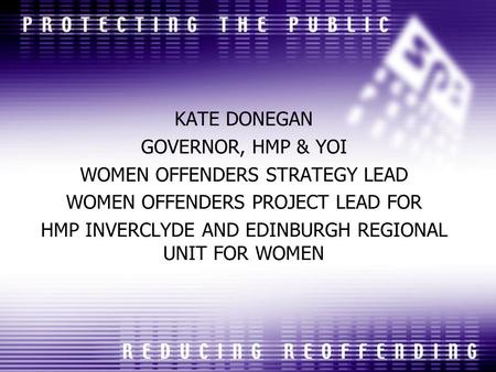 KATE DONEGAN GOVERNOR, HMP & YOI WOMEN OFFENDERS STRATEGY LEAD WOMEN OFFENDERS PROJECT LEAD FOR HMP INVERCLYDE AND EDINBURGH REGIONAL UNIT FOR WOMEN.