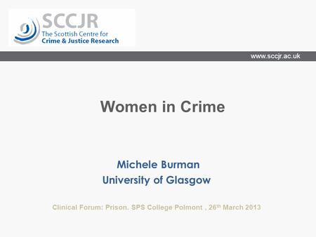 Www.sccjr.ac.uk Michele Burman University of Glasgow Clinical Forum: Prison. SPS College Polmont, 26 th March 2013 Women in Crime.