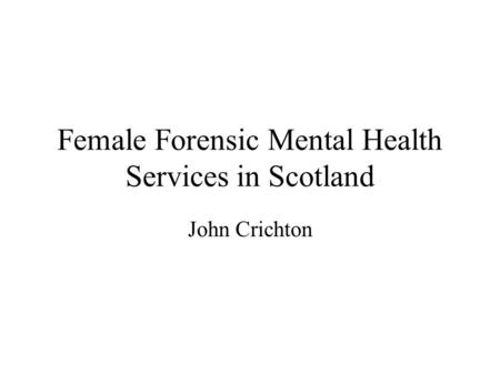 Female Forensic Mental Health Services in Scotland John Crichton.