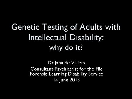 Genetic Testing of Adults with Intellectual Disability: why do it? Dr Jana de Villiers Consultant Psychiatrist for the Fife Forensic Learning Disability.
