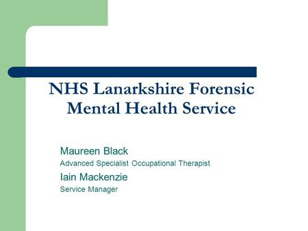 NHS Lanarkshire Forensic Mental Health Service Maureen Black Advanced Specialist Occupational Therapist Iain Mackenzie Service Manager.