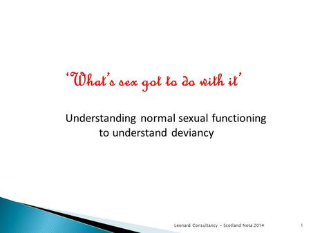 Leonard Consultancy - Scotland Nota 2014 'What's sex got to do with it' Understanding normal sexual functioning to understand deviancy 1.