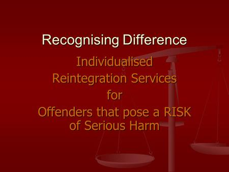 Recognising Difference Individualised Reintegration Services for Offenders that pose a RISK of Serious Harm.
