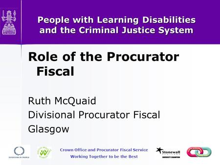 People with Learning Disabilities and the Criminal Justice System Role of the Procurator Fiscal Ruth McQuaid Divisional Procurator Fiscal Glasgow Crown.