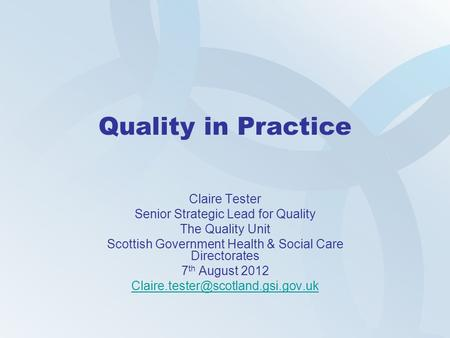 Quality in Practice Claire Tester Senior Strategic Lead for Quality The Quality Unit Scottish Government Health & Social Care Directorates 7 th August.