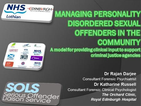 MANAGING PERSONALITY DISORDERED SEXUAL OFFENDERS IN THE COMMUNITY A model for providing clinical input to support criminal justice agencies Dr Rajan Darjee.