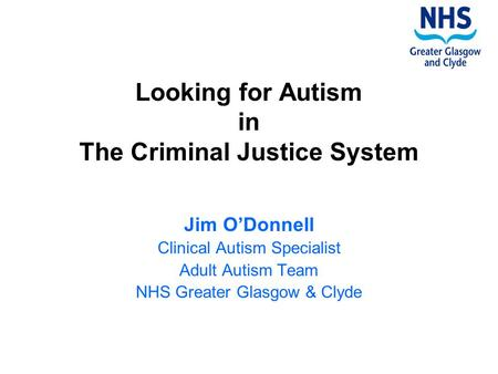 Looking for Autism in The Criminal Justice System Jim O'Donnell Clinical Autism Specialist Adult Autism Team NHS Greater Glasgow & Clyde.