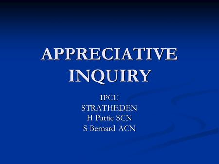 APPRECIATIVE INQUIRY IPCUSTRATHEDEN H Pattie SCN S Bernard ACN.