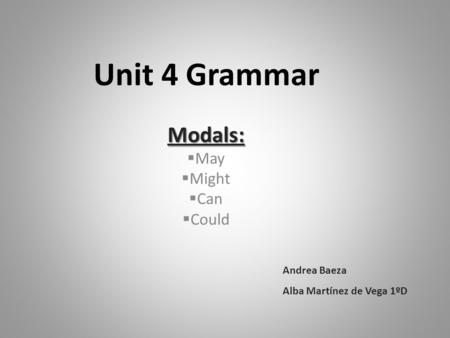 Unit 4 Grammar Modals:  May  Might  Can  Could Andrea Baeza Alba Martínez de Vega 1ºD.