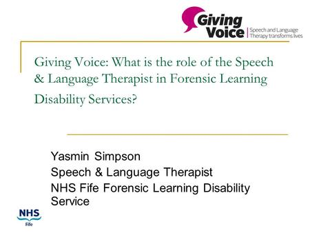 Giving Voice: What is the role of the Speech & Language Therapist in Forensic Learning Disability Services? Yasmin Simpson Speech & Language Therapist.