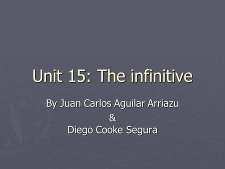 Unit 15: The infinitive By Juan Carlos Aguilar Arriazu & Diego Cooke Segura.