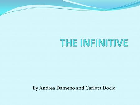 By Andrea Dameno and Carlota Docio The Infinitive The infinitive is the base of the form of the verb. Gramatically there are two types of infitives: