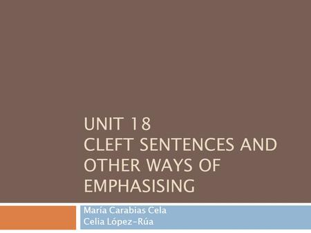 UNIT 18 CLEFT SENTENCES AND OTHER WAYS OF EMPHASISING María Carabias Cela Celia López-Rúa.