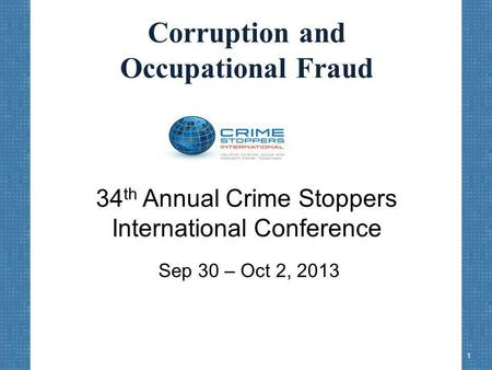 Corruption and Occupational Fraud 34 th Annual Crime Stoppers International Conference Sep 30 – Oct 2, 2013 1.