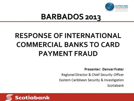 BARBADOS 2013 RESPONSE OF INTERNATIONAL COMMERCIAL BANKS TO CARD PAYMENT FRAUD Presenter: Denver Frater Regional Director & Chief Security Officer Eastern.
