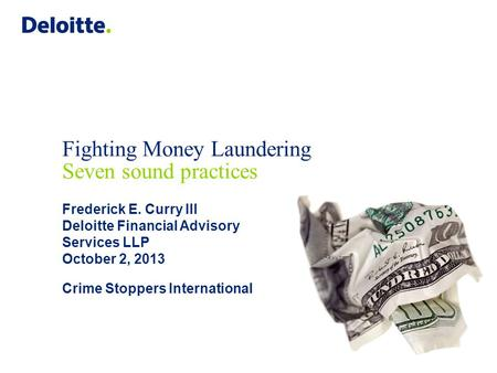Fighting Money Laundering Seven sound practices Frederick E. Curry III Deloitte Financial Advisory Services LLP October 2, 2013 Crime Stoppers International.