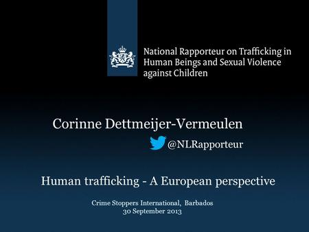 Corinne Human trafficking - A European perspective Crime Stoppers International, Barbados 30 September 2013.