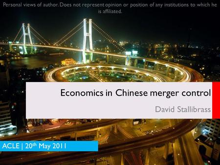DRAFT Economics in Chinese merger control David Stallibrass ACLE | 20 th May 2011 Personal views of author. Does not represent opinion or position of any.